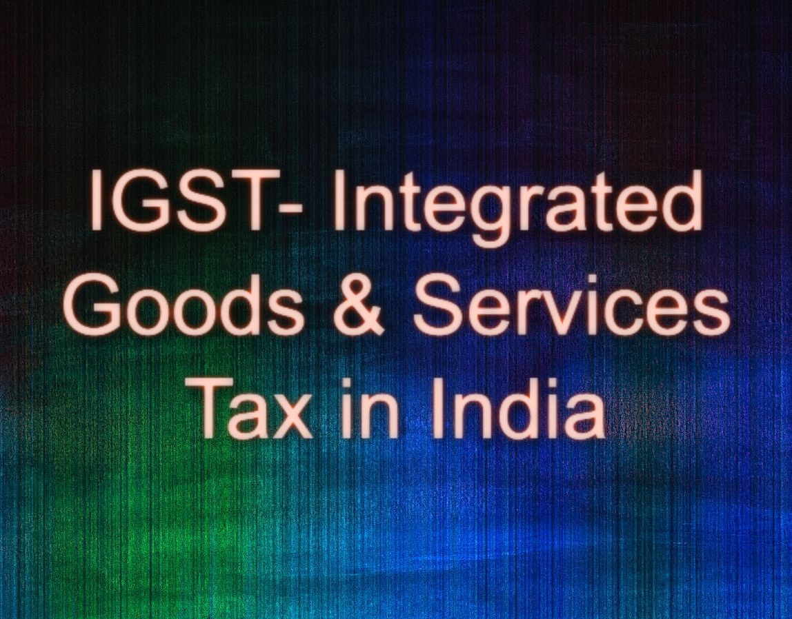 IGST- Integrated Goods & Services Tax- A Complete Guide!