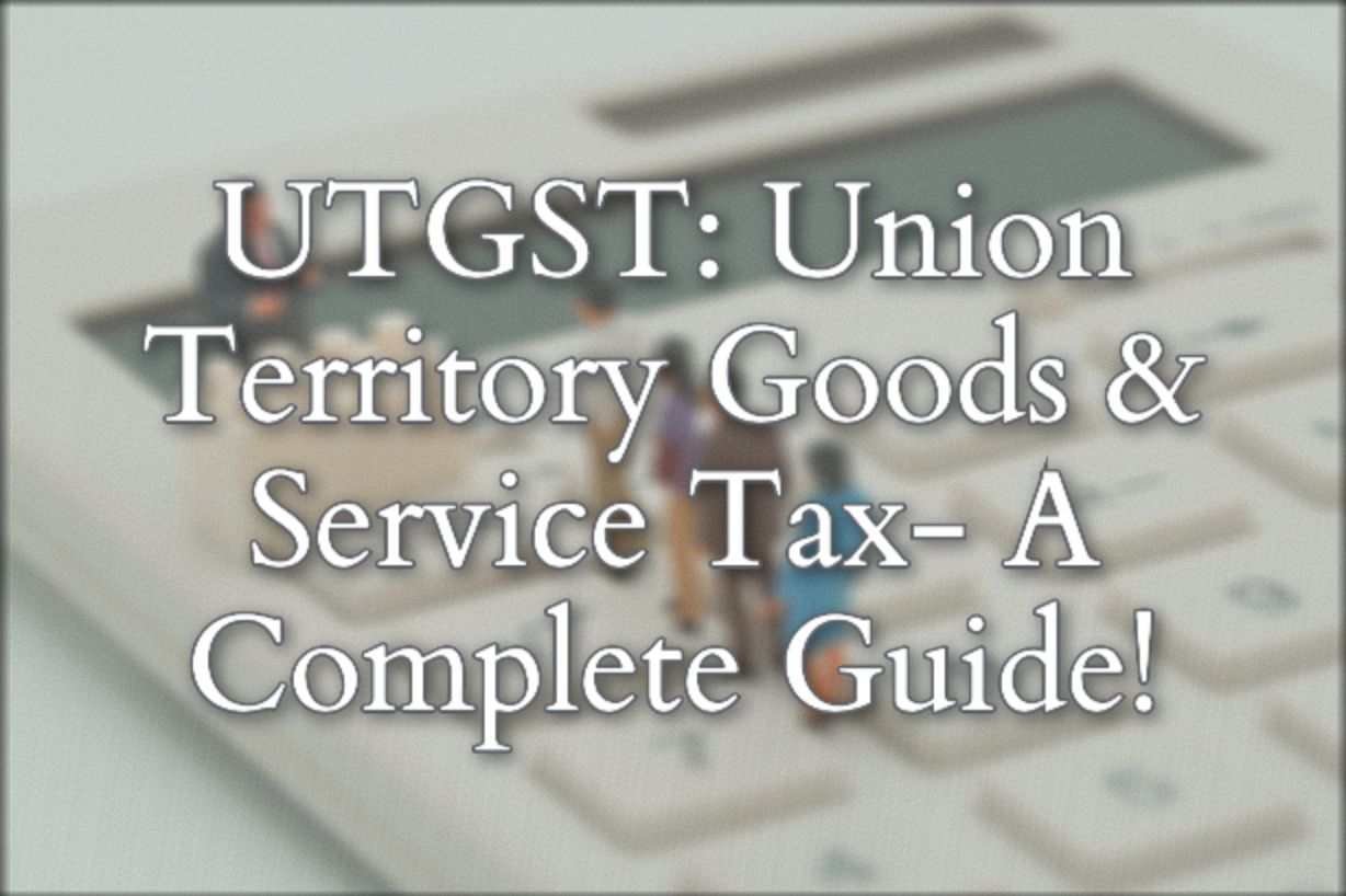 UTGST: Union Territory Goods and Service Tax- A Complete Guide!